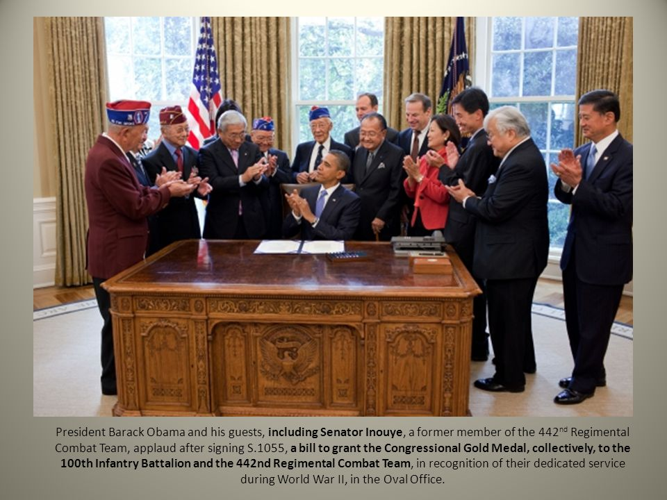 President Barack Obama and his guests, including Senator Inouye, a former member of the 442nd Regimental Combat Team, applaud after signing S.1055, a bill to grant the Congressional Gold Medal, collectively, to the 100th Infantry Battalion and the 442nd Regimental Combat Team, in recognition of their dedicated service during World War II, in the Oval Office.