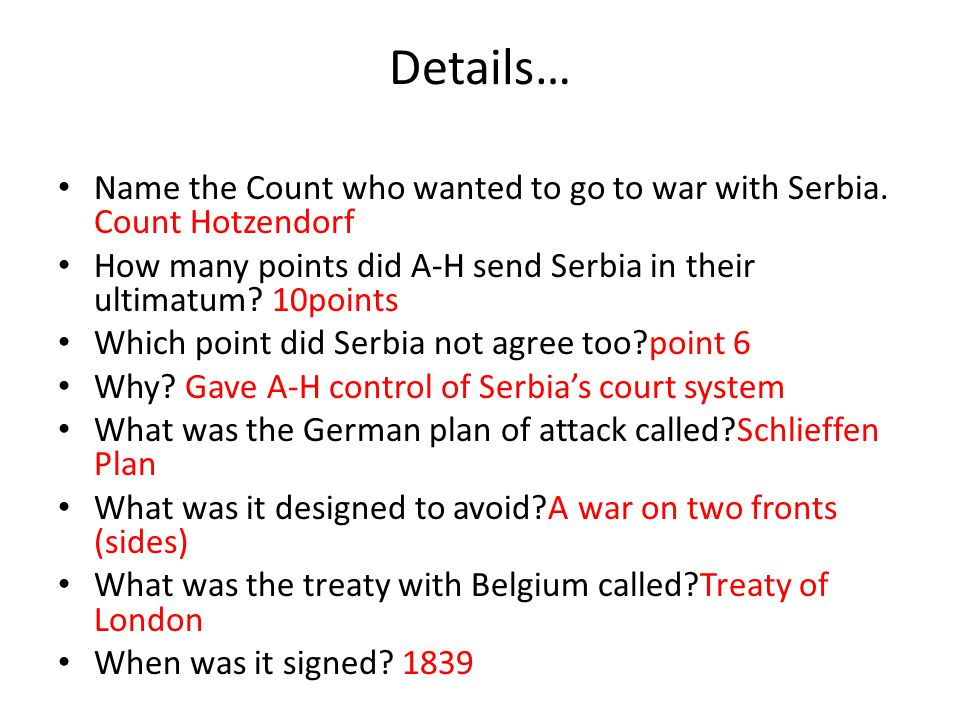 Details… Name the Count who wanted to go to war with Serbia. Count Hotzendorf. How many points did A-H send Serbia in their ultimatum 10points.