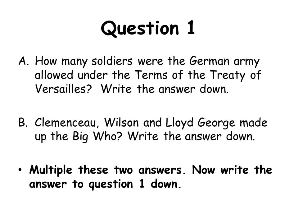 Question 1 How many soldiers were the German army allowed under the Terms of the Treaty of Versailles Write the answer down.