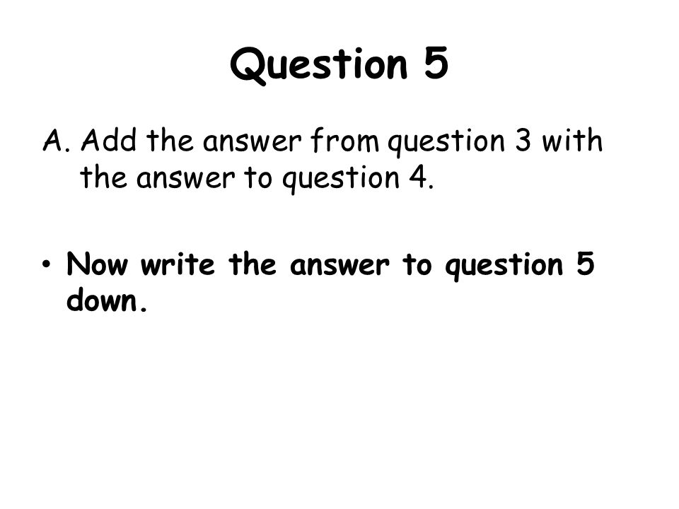 Question 5 Add the answer from question 3 with the answer to question 4. Now write the answer to question 5 down.
