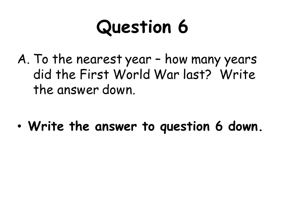 Question 6 To the nearest year – how many years did the First World War last Write the answer down.
