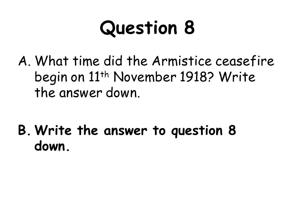 Question 8 What time did the Armistice ceasefire begin on 11th November 1918 Write the answer down.