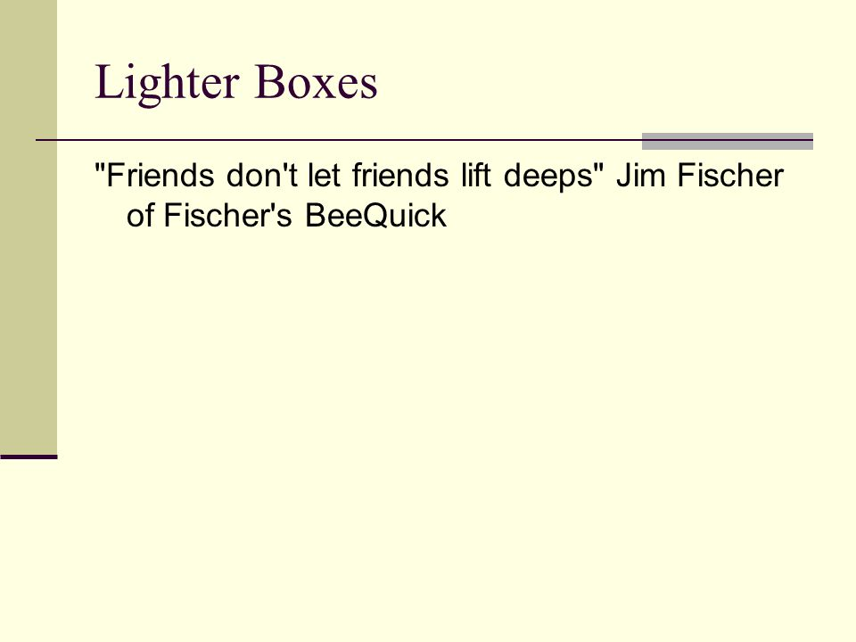 Lighter Boxes Friends don t let friends lift deeps Jim Fischer of Fischer s BeeQuick