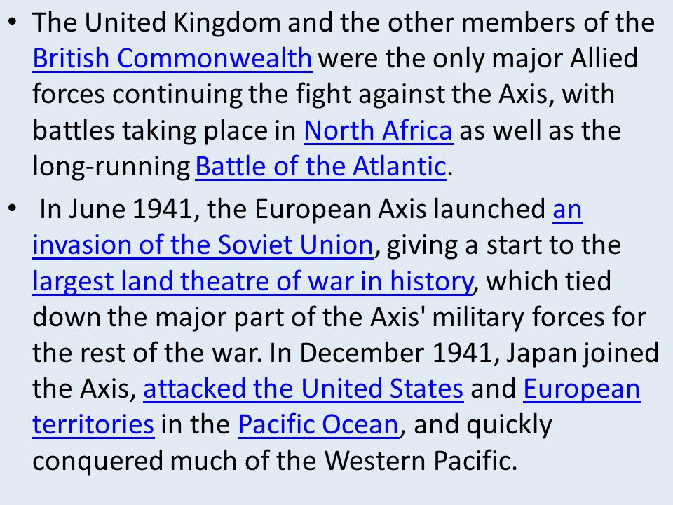 The United Kingdom and the other members of the British Commonwealth were the only major Allied forces continuing the fight against the Axis, with battles taking place in North Africa as well as the long-running Battle of the Atlantic.