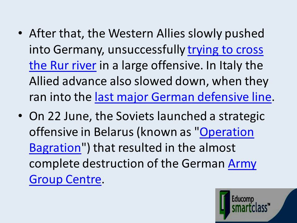 After that, the Western Allies slowly pushed into Germany, unsuccessfully trying to cross the Rur river in a large offensive. In Italy the Allied advance also slowed down, when they ran into the last major German defensive line.