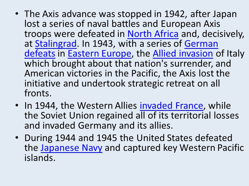 The Axis advance was stopped in 1942, after Japan lost a series of naval battles and European Axis troops were defeated in North Africa and, decisively, at Stalingrad. In 1943, with a series of German defeats in Eastern Europe, the Allied invasion of Italy which brought about that nation s surrender, and American victories in the Pacific, the Axis lost the initiative and undertook strategic retreat on all fronts.