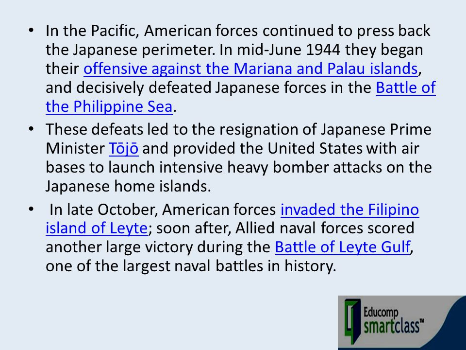 In the Pacific, American forces continued to press back the Japanese perimeter. In mid-June 1944 they began their offensive against the Mariana and Palau islands, and decisively defeated Japanese forces in the Battle of the Philippine Sea.
