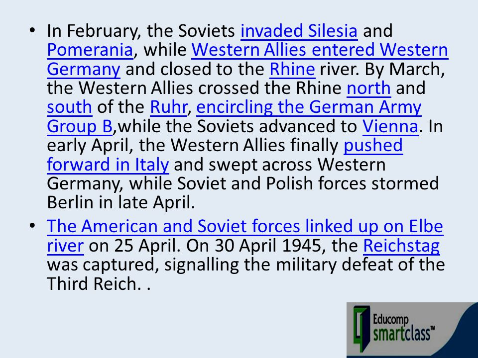 In February, the Soviets invaded Silesia and Pomerania, while Western Allies entered Western Germany and closed to the Rhine river. By March, the Western Allies crossed the Rhine north and south of the Ruhr, encircling the German Army Group B,while the Soviets advanced to Vienna. In early April, the Western Allies finally pushed forward in Italy and swept across Western Germany, while Soviet and Polish forces stormed Berlin in late April.
