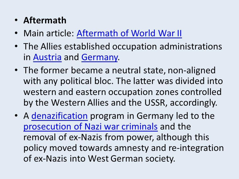 Aftermath Main article: Aftermath of World War II. The Allies established occupation administrations in Austria and Germany.