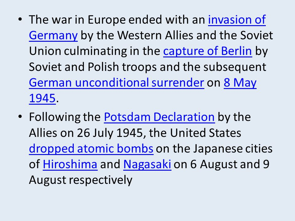 The war in Europe ended with an invasion of Germany by the Western Allies and the Soviet Union culminating in the capture of Berlin by Soviet and Polish troops and the subsequent German unconditional surrender on 8 May 1945.