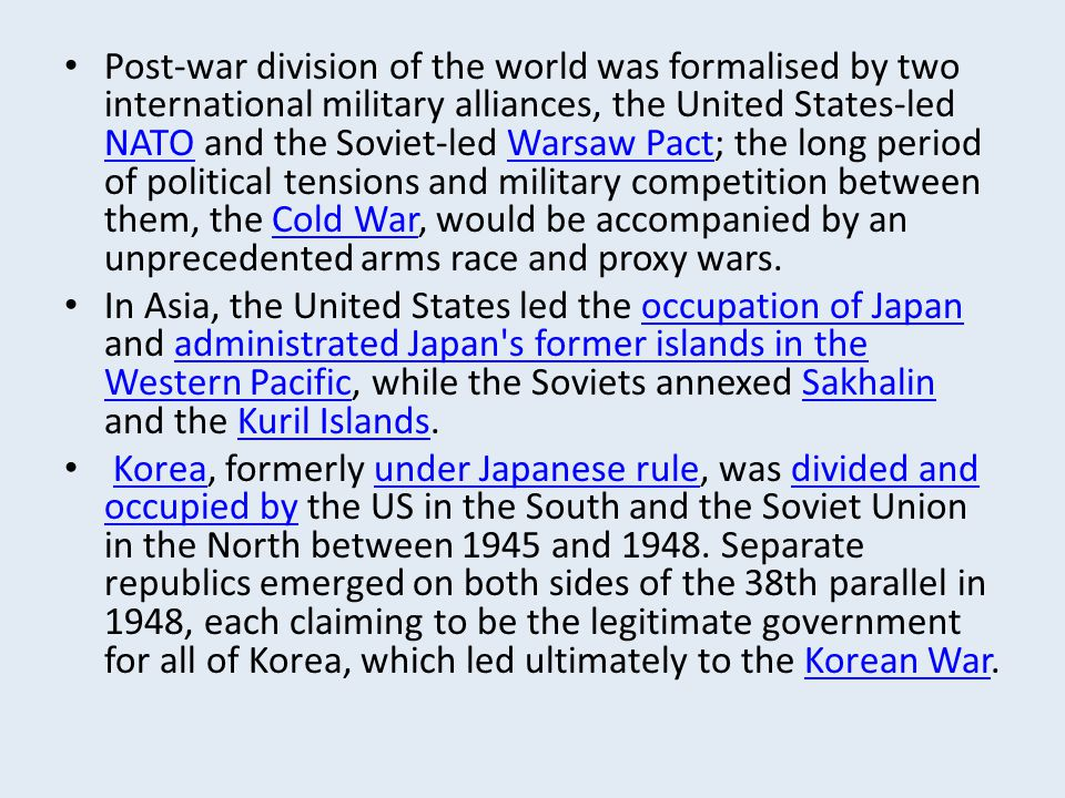 Post-war division of the world was formalised by two international military alliances, the United States-led NATO and the Soviet-led Warsaw Pact; the long period of political tensions and military competition between them, the Cold War, would be accompanied by an unprecedented arms race and proxy wars.