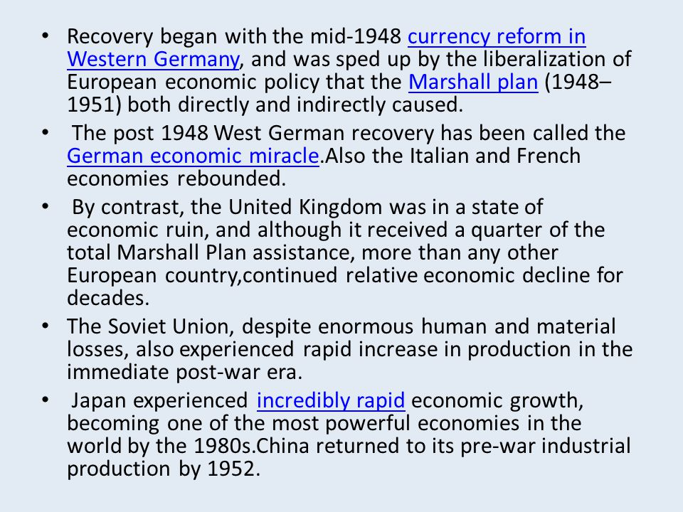 Recovery began with the mid-1948 currency reform in Western Germany, and was sped up by the liberalization of European economic policy that the Marshall plan (1948–1951) both directly and indirectly caused.