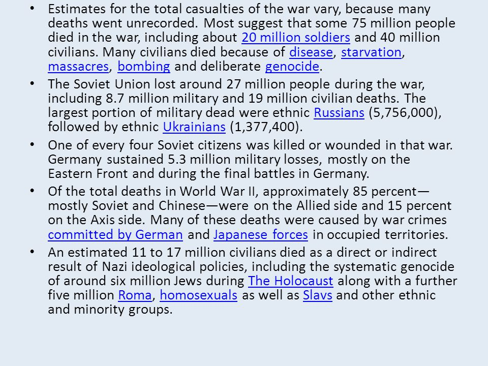 Estimates for the total casualties of the war vary, because many deaths went unrecorded. Most suggest that some 75 million people died in the war, including about 20 million soldiers and 40 million civilians. Many civilians died because of disease, starvation, massacres, bombing and deliberate genocide.