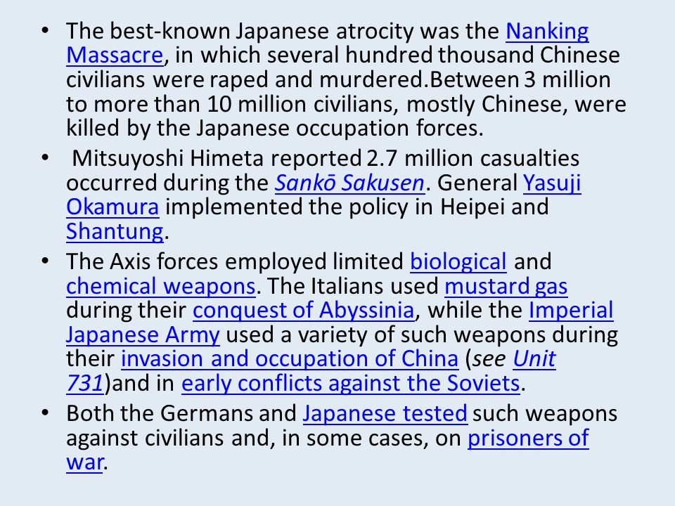 The best-known Japanese atrocity was the Nanking Massacre, in which several hundred thousand Chinese civilians were raped and murdered.Between 3 million to more than 10 million civilians, mostly Chinese, were killed by the Japanese occupation forces.