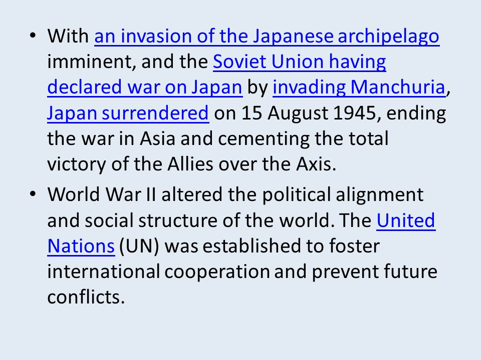 With an invasion of the Japanese archipelago imminent, and the Soviet Union having declared war on Japan by invading Manchuria, Japan surrendered on 15 August 1945, ending the war in Asia and cementing the total victory of the Allies over the Axis.