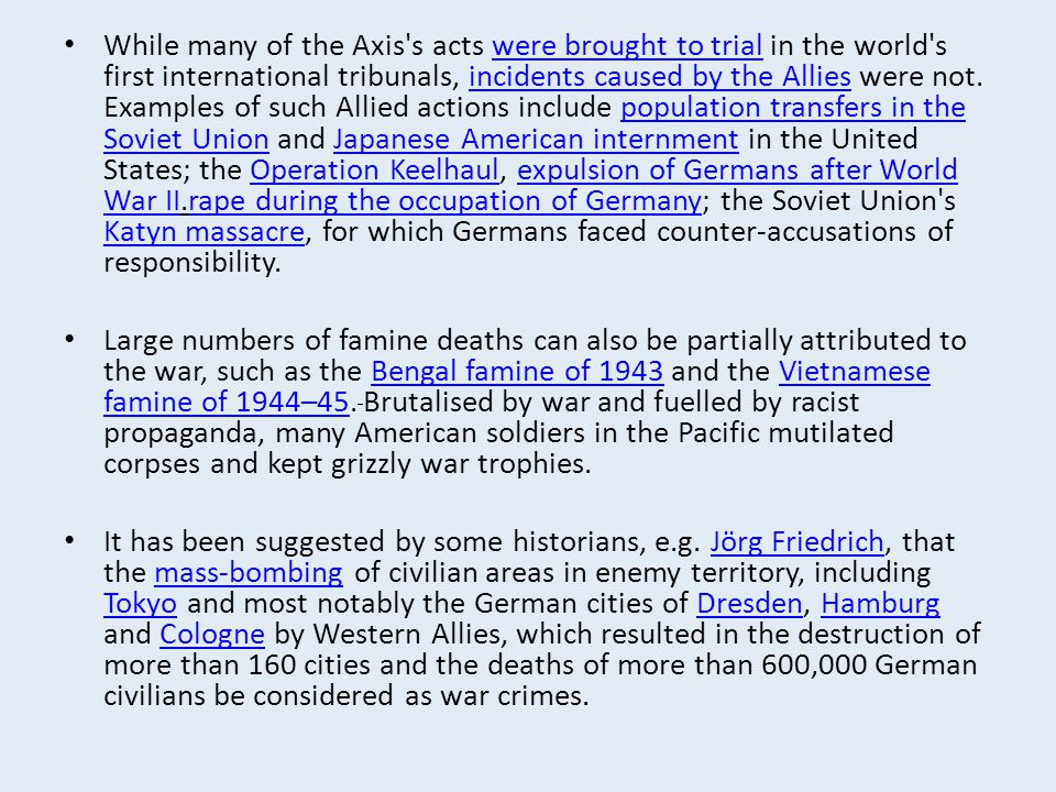 While many of the Axis s acts were brought to trial in the world s first international tribunals, incidents caused by the Allies were not. Examples of such Allied actions include population transfers in the Soviet Union and Japanese American internment in the United States; the Operation Keelhaul, expulsion of Germans after World War II.rape during the occupation of Germany; the Soviet Union s Katyn massacre, for which Germans faced counter-accusations of responsibility.