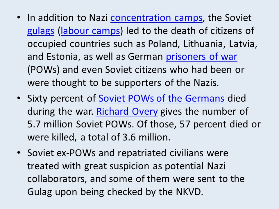 In addition to Nazi concentration camps, the Soviet gulags (labour camps) led to the death of citizens of occupied countries such as Poland, Lithuania, Latvia, and Estonia, as well as German prisoners of war (POWs) and even Soviet citizens who had been or were thought to be supporters of the Nazis.