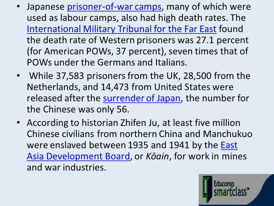 Japanese prisoner-of-war camps, many of which were used as labour camps, also had high death rates. The International Military Tribunal for the Far East found the death rate of Western prisoners was 27.1 percent (for American POWs, 37 percent), seven times that of POWs under the Germans and Italians.