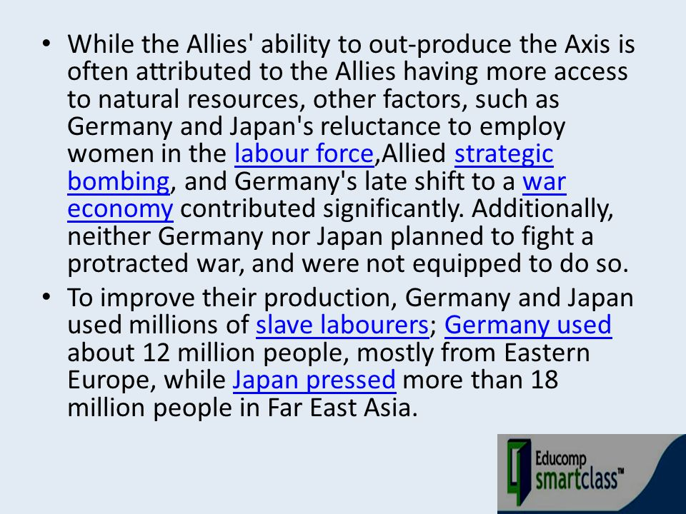 While the Allies ability to out-produce the Axis is often attributed to the Allies having more access to natural resources, other factors, such as Germany and Japan s reluctance to employ women in the labour force,Allied strategic bombing, and Germany s late shift to a war economy contributed significantly. Additionally, neither Germany nor Japan planned to fight a protracted war, and were not equipped to do so.