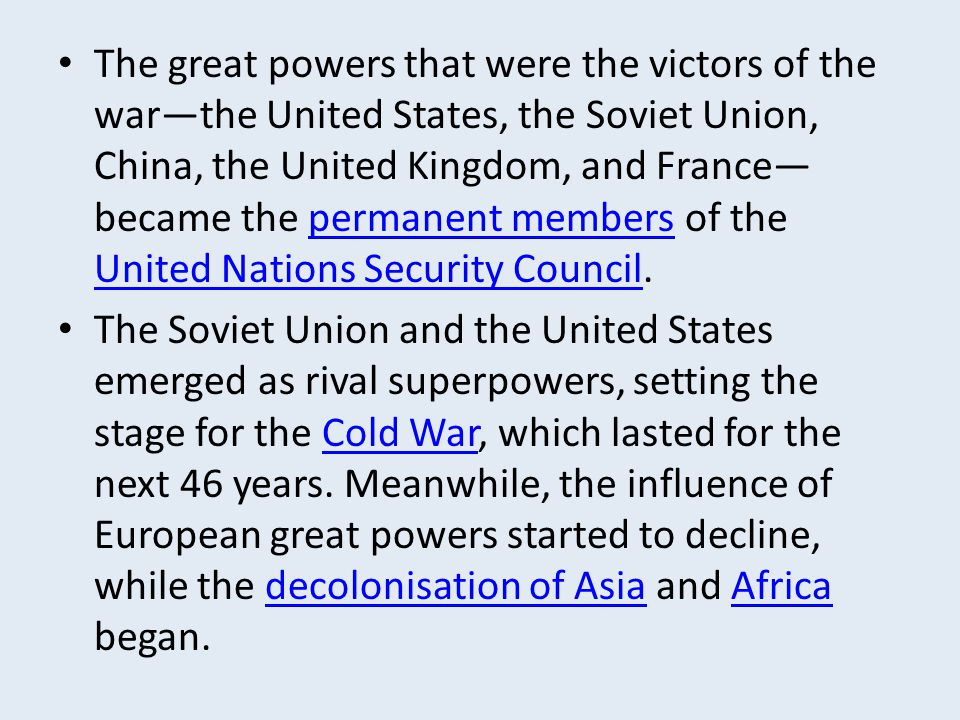 The great powers that were the victors of the war—the United States, the Soviet Union, China, the United Kingdom, and France—became the permanent members of the United Nations Security Council.