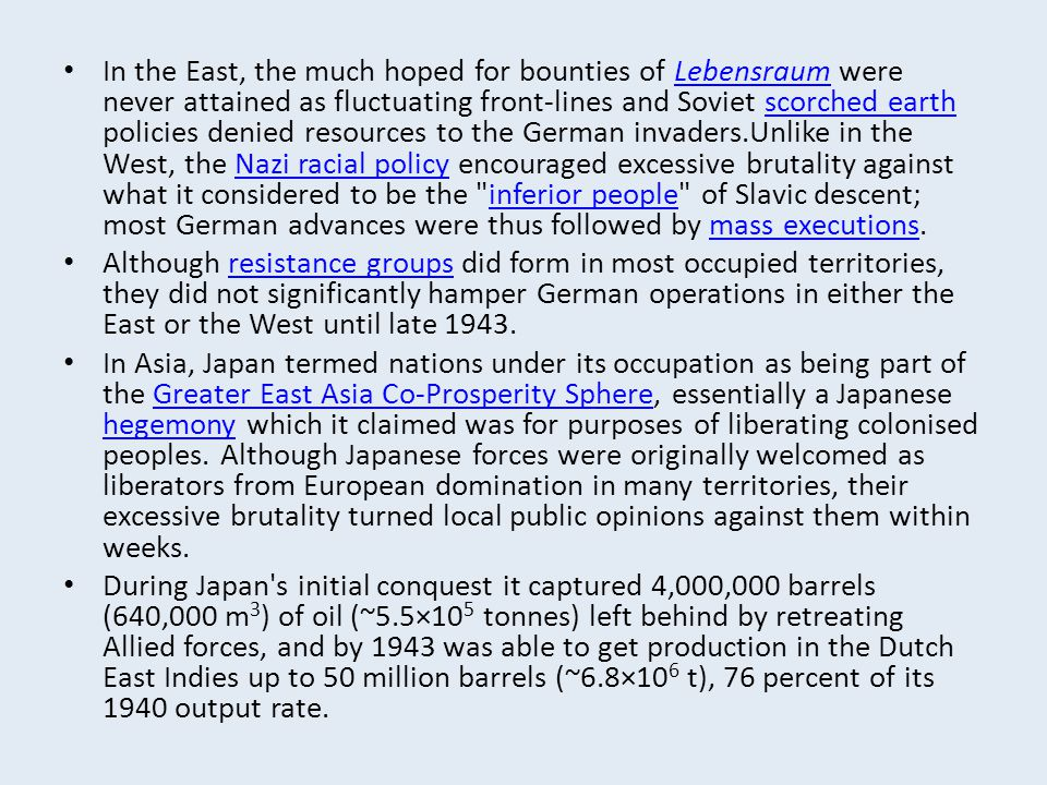In the East, the much hoped for bounties of Lebensraum were never attained as fluctuating front-lines and Soviet scorched earth policies denied resources to the German invaders.Unlike in the West, the Nazi racial policy encouraged excessive brutality against what it considered to be the inferior people of Slavic descent; most German advances were thus followed by mass executions.