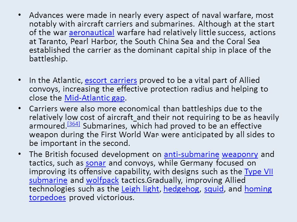 Advances were made in nearly every aspect of naval warfare, most notably with aircraft carriers and submarines. Although at the start of the war aeronautical warfare had relatively little success, actions at Taranto, Pearl Harbor, the South China Sea and the Coral Sea established the carrier as the dominant capital ship in place of the battleship.