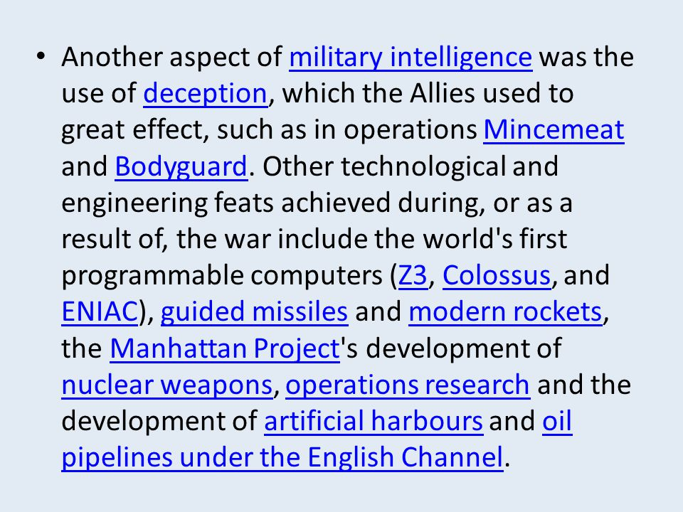 Another aspect of military intelligence was the use of deception, which the Allies used to great effect, such as in operations Mincemeat and Bodyguard.