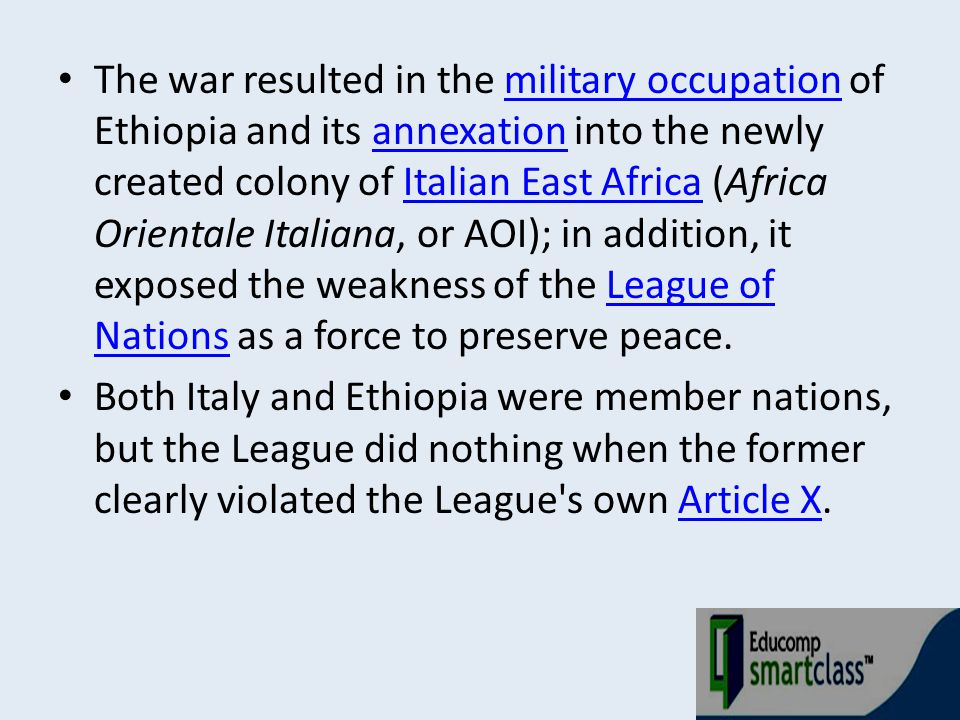The war resulted in the military occupation of Ethiopia and its annexation into the newly created colony of Italian East Africa (Africa Orientale Italiana, or AOI); in addition, it exposed the weakness of the League of Nations as a force to preserve peace.