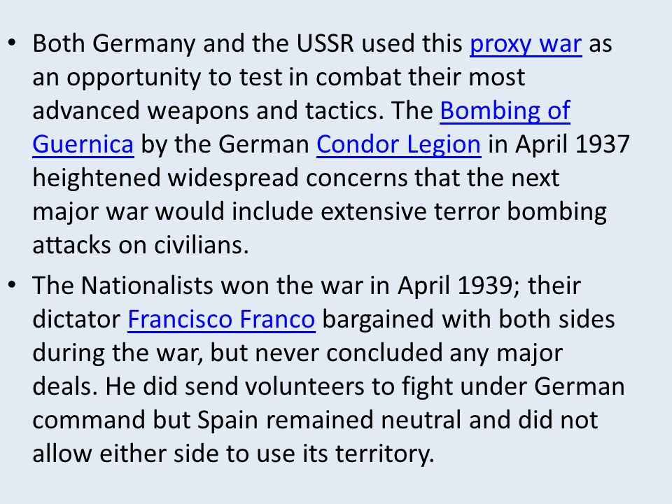 Both Germany and the USSR used this proxy war as an opportunity to test in combat their most advanced weapons and tactics. The Bombing of Guernica by the German Condor Legion in April 1937 heightened widespread concerns that the next major war would include extensive terror bombing attacks on civilians.