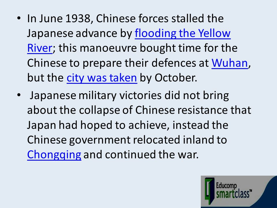 In June 1938, Chinese forces stalled the Japanese advance by flooding the Yellow River; this manoeuvre bought time for the Chinese to prepare their defences at Wuhan, but the city was taken by October.