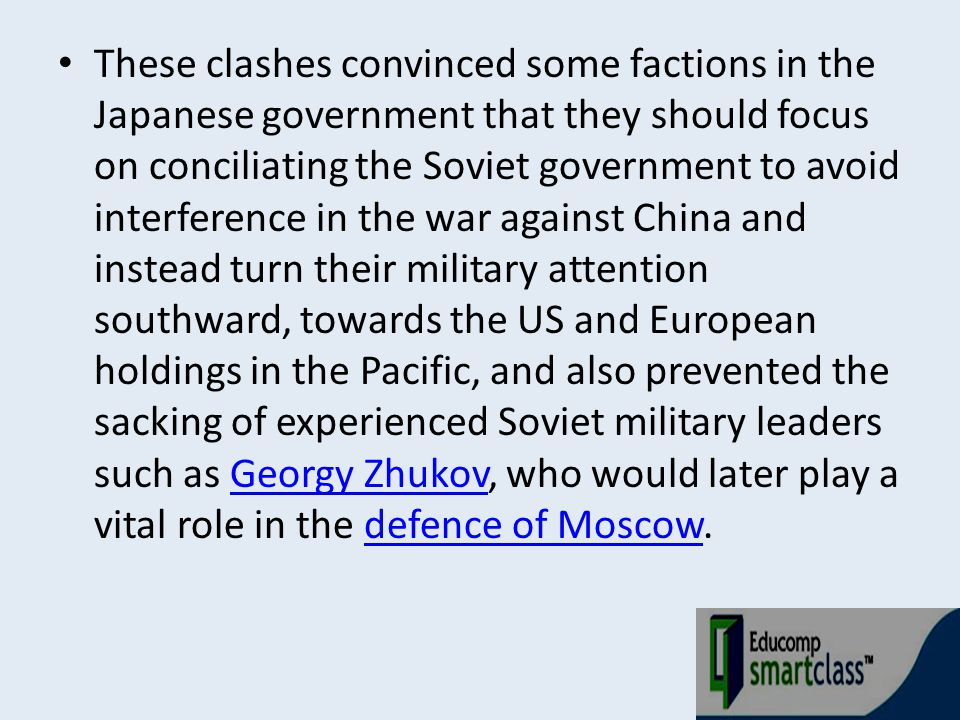 These clashes convinced some factions in the Japanese government that they should focus on conciliating the Soviet government to avoid interference in the war against China and instead turn their military attention southward, towards the US and European holdings in the Pacific, and also prevented the sacking of experienced Soviet military leaders such as Georgy Zhukov, who would later play a vital role in the defence of Moscow.