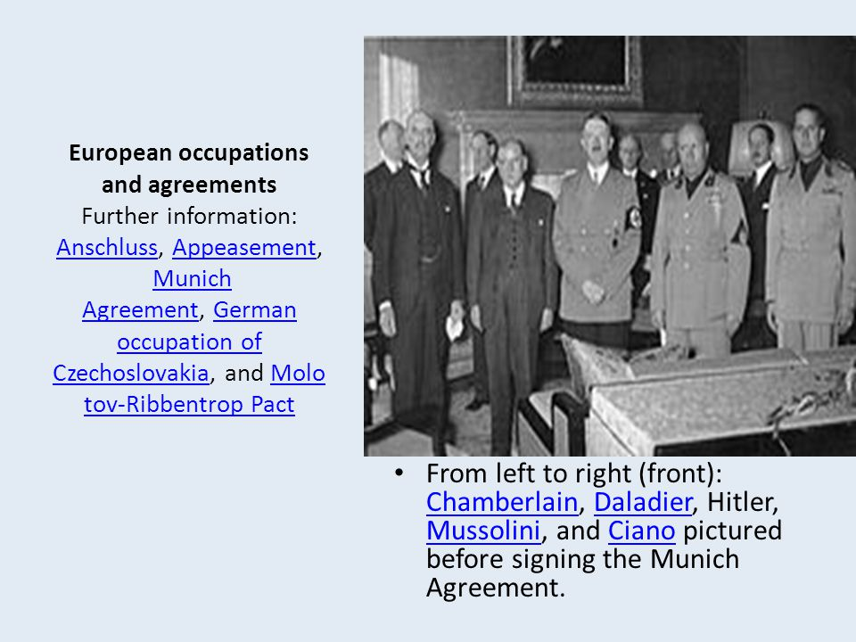 European occupations and agreements Further information: Anschluss, Appeasement, Munich Agreement, German occupation of Czechoslovakia, and Molotov-Ribbentrop Pact