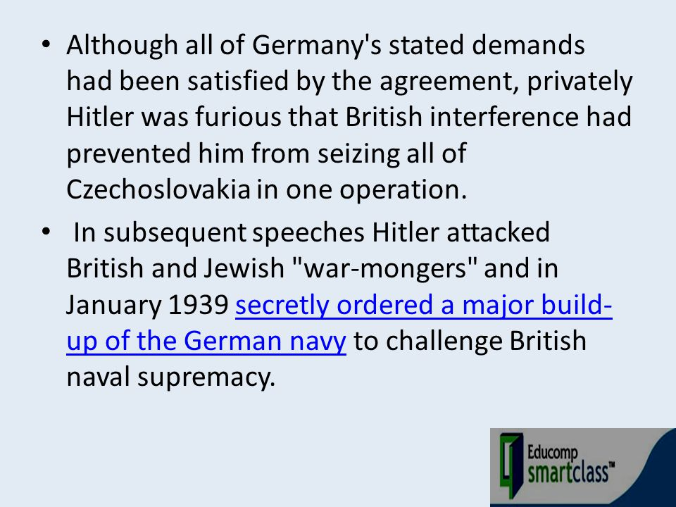 Although all of Germany s stated demands had been satisfied by the agreement, privately Hitler was furious that British interference had prevented him from seizing all of Czechoslovakia in one operation.