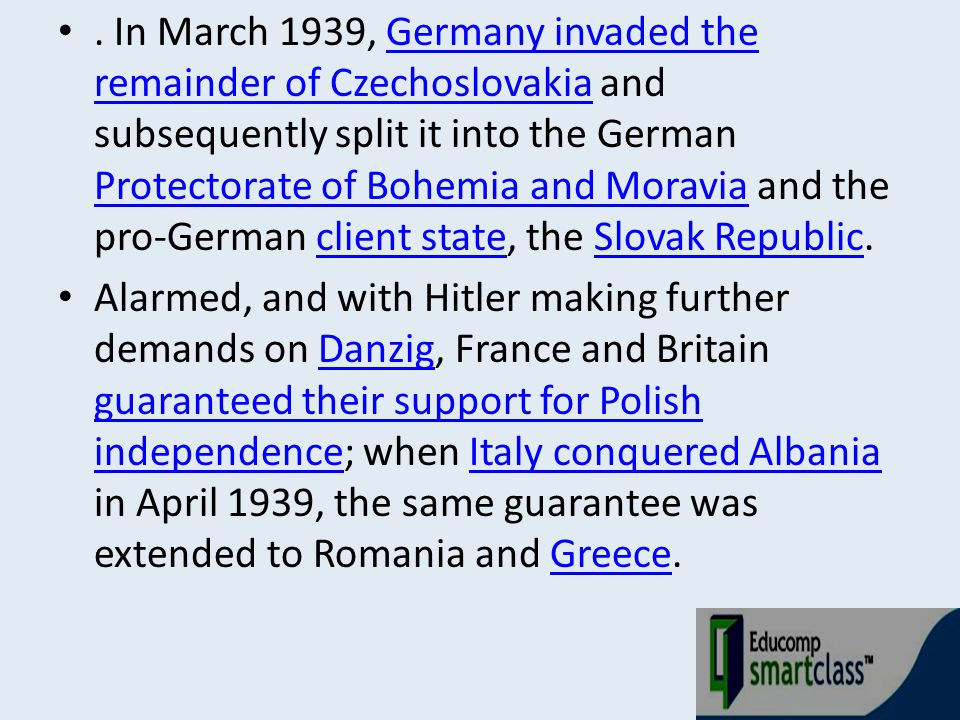 . In March 1939, Germany invaded the remainder of Czechoslovakia and subsequently split it into the German Protectorate of Bohemia and Moravia and the pro-German client state, the Slovak Republic.
