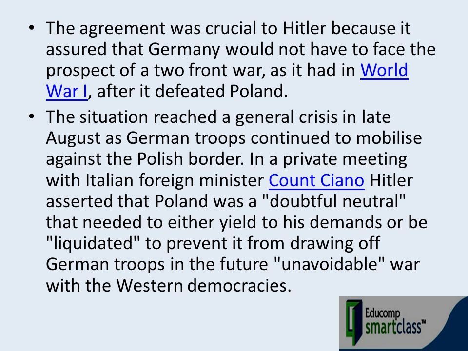The agreement was crucial to Hitler because it assured that Germany would not have to face the prospect of a two front war, as it had in World War I, after it defeated Poland.
