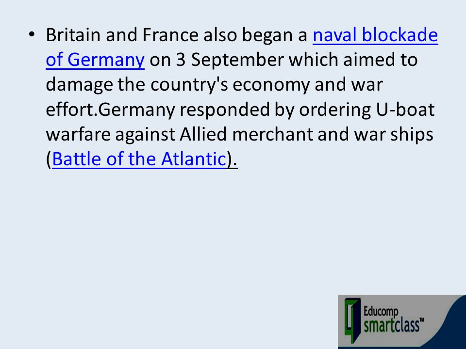 Britain and France also began a naval blockade of Germany on 3 September which aimed to damage the country s economy and war effort.Germany responded by ordering U-boat warfare against Allied merchant and war ships (Battle of the Atlantic).