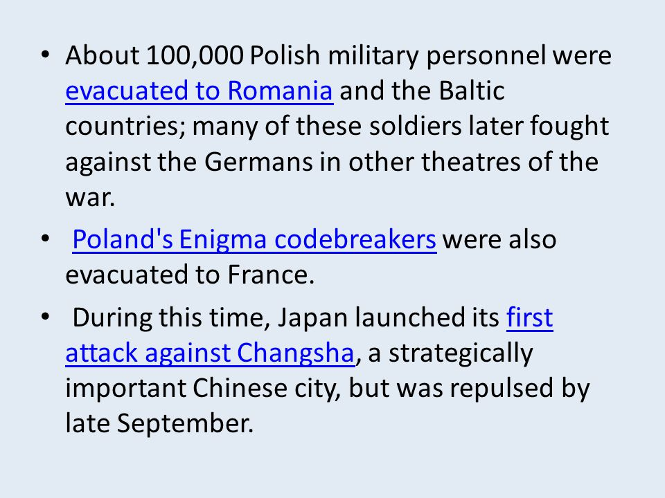 About 100,000 Polish military personnel were evacuated to Romania and the Baltic countries; many of these soldiers later fought against the Germans in other theatres of the war.