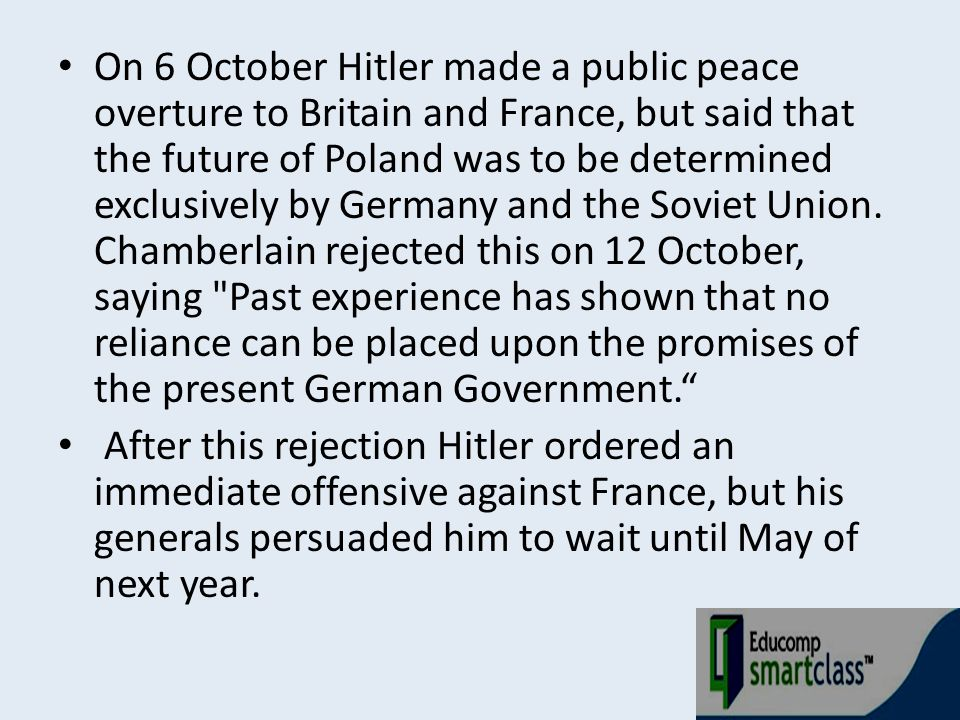 On 6 October Hitler made a public peace overture to Britain and France, but said that the future of Poland was to be determined exclusively by Germany and the Soviet Union. Chamberlain rejected this on 12 October, saying Past experience has shown that no reliance can be placed upon the promises of the present German Government.
