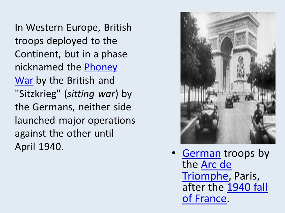 In Western Europe, British troops deployed to the Continent, but in a phase nicknamed the Phoney War by the British and Sitzkrieg (sitting war) by the Germans, neither side launched major operations against the other until April 1940.