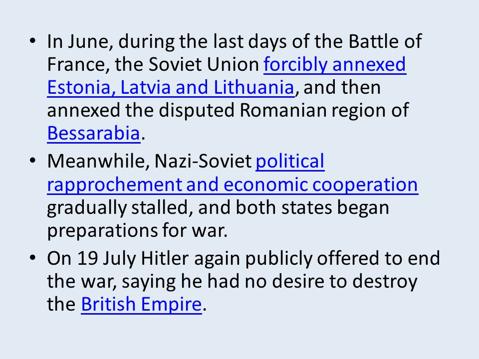 In June, during the last days of the Battle of France, the Soviet Union forcibly annexed Estonia, Latvia and Lithuania, and then annexed the disputed Romanian region of Bessarabia.