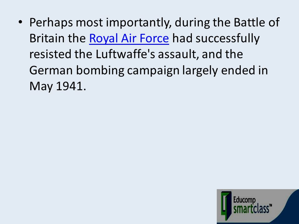 Perhaps most importantly, during the Battle of Britain the Royal Air Force had successfully resisted the Luftwaffe s assault, and the German bombing campaign largely ended in May 1941.