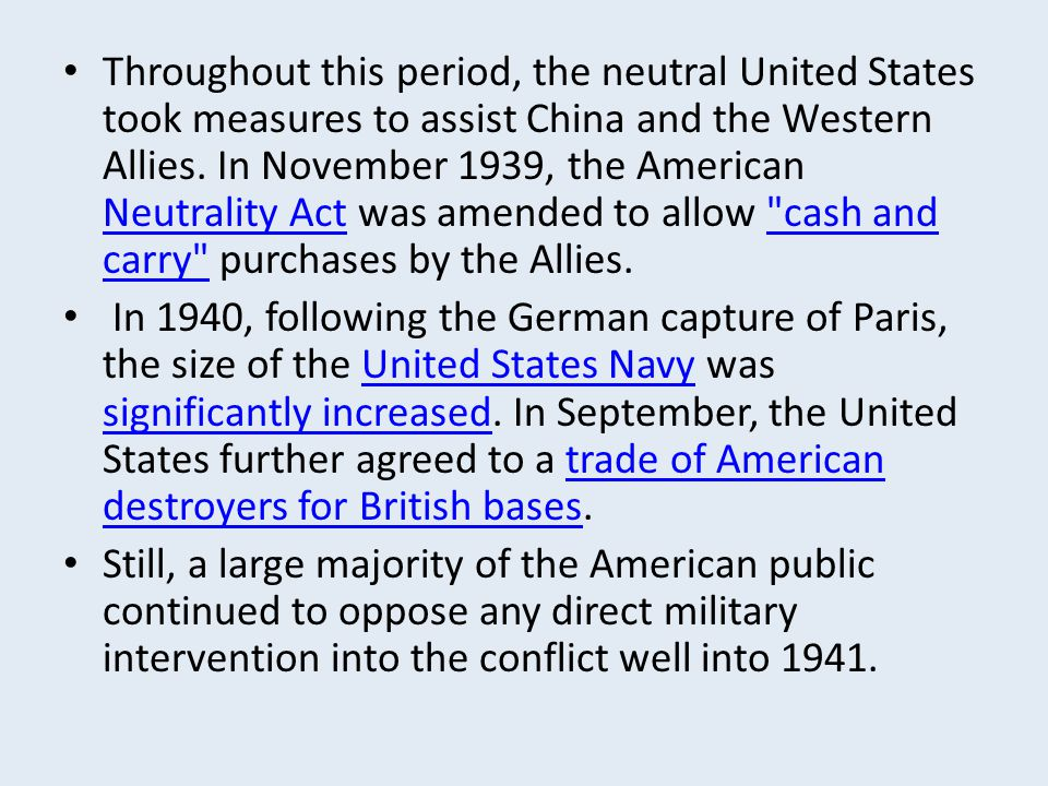 Throughout this period, the neutral United States took measures to assist China and the Western Allies. In November 1939, the American Neutrality Act was amended to allow cash and carry purchases by the Allies.