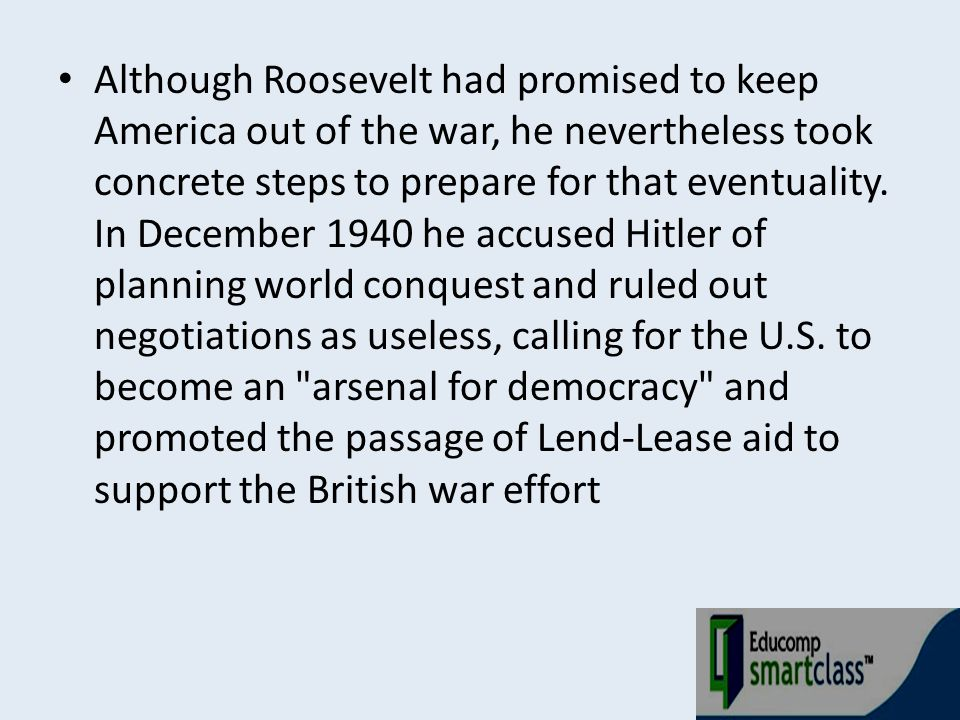 Although Roosevelt had promised to keep America out of the war, he nevertheless took concrete steps to prepare for that eventuality.