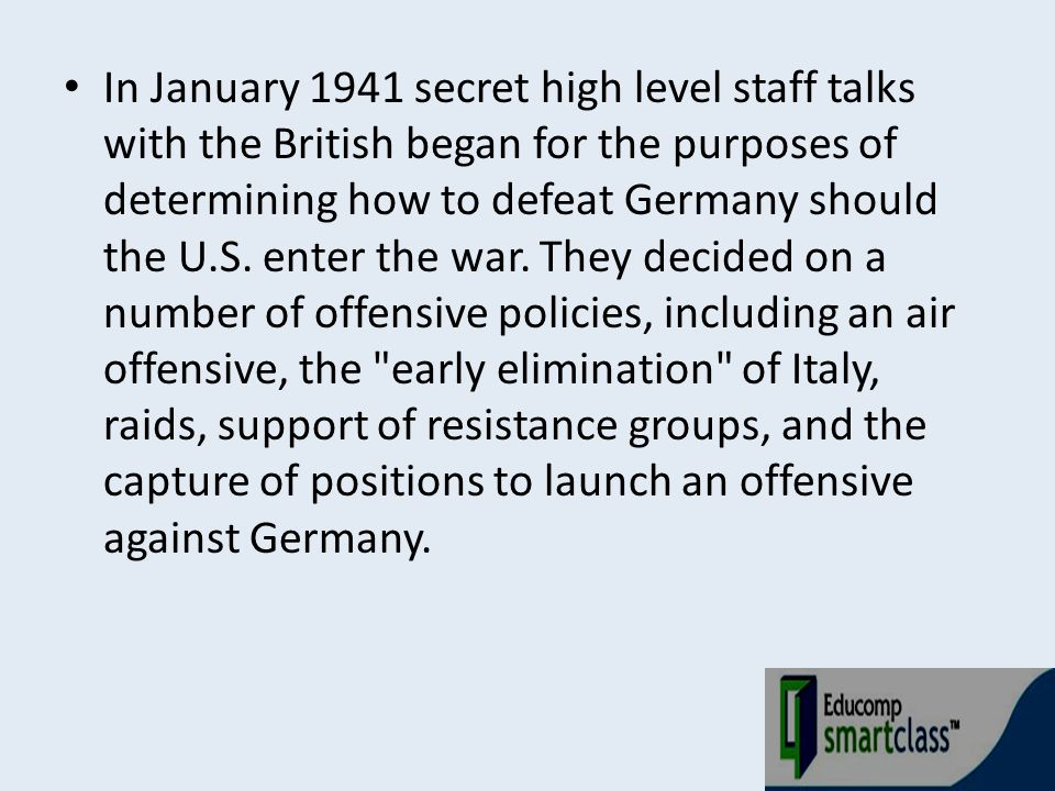 In January 1941 secret high level staff talks with the British began for the purposes of determining how to defeat Germany should the U.S.