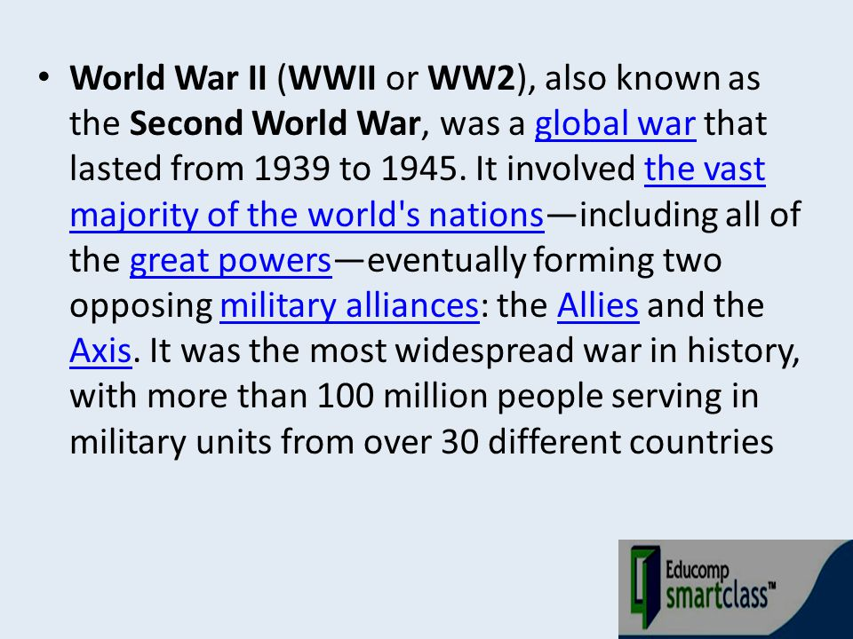 World War II (WWII or WW2), also known as the Second World War, was a global war that lasted from 1939 to 1945.