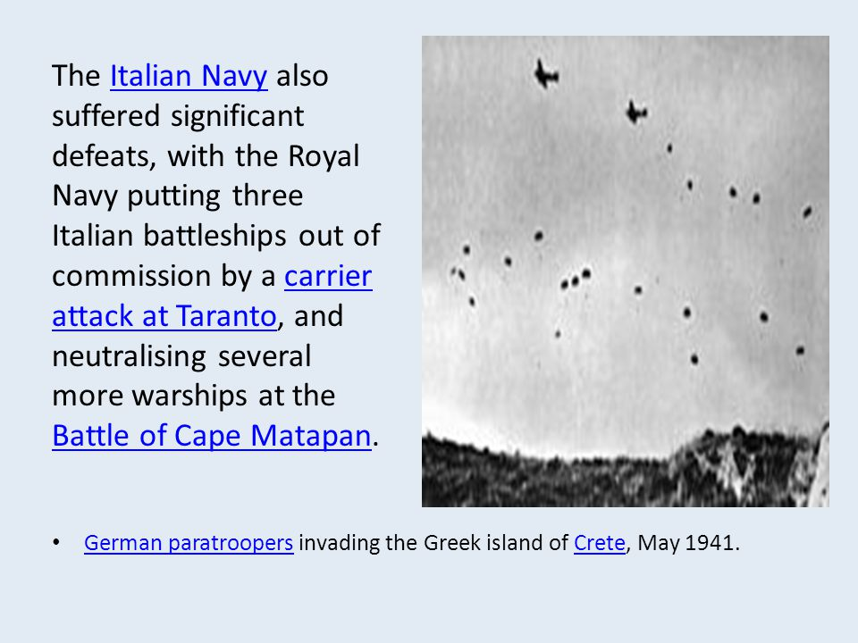 The Italian Navy also suffered significant defeats, with the Royal Navy putting three Italian battleships out of commission by a carrier attack at Taranto, and neutralising several more warships at the Battle of Cape Matapan.