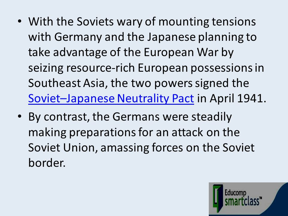 With the Soviets wary of mounting tensions with Germany and the Japanese planning to take advantage of the European War by seizing resource-rich European possessions in Southeast Asia, the two powers signed the Soviet–Japanese Neutrality Pact in April 1941.