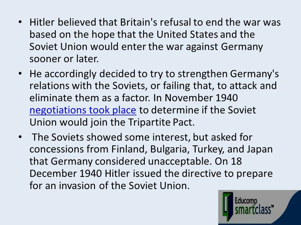 Hitler believed that Britain s refusal to end the war was based on the hope that the United States and the Soviet Union would enter the war against Germany sooner or later.