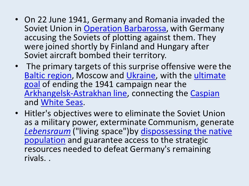 On 22 June 1941, Germany and Romania invaded the Soviet Union in Operation Barbarossa, with Germany accusing the Soviets of plotting against them. They were joined shortly by Finland and Hungary after Soviet aircraft bombed their territory.