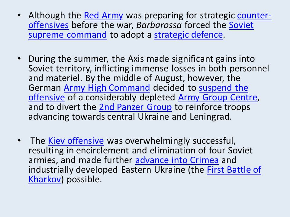 Although the Red Army was preparing for strategic counter-offensives before the war, Barbarossa forced the Soviet supreme command to adopt a strategic defence.